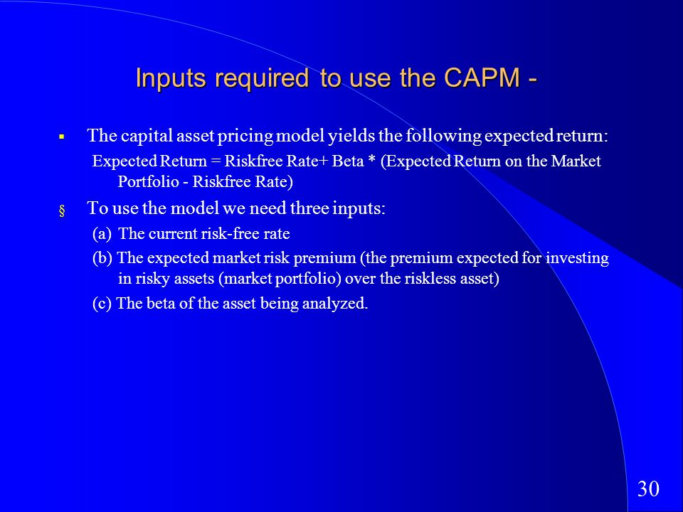 30 Inputs required to use the CAPM - The capital asset pricing model yields the following expected return: Expected Return = Riskfree Rate+ Beta * (Expected Return on the Market Portfolio - Riskfree Rate) § To use the model we need three inputs: (a)The current risk-free rate (b) The expected market risk premium (the premium expected for investing in risky assets (market portfolio) over the riskless asset) (c) The beta of the asset being analyzed.