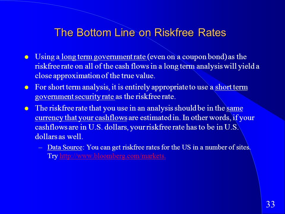 33 The Bottom Line on Riskfree Rates Using a long term government rate (even on a coupon bond) as the riskfree rate on all of the cash flows in a long term analysis will yield a close approximation of the true value.