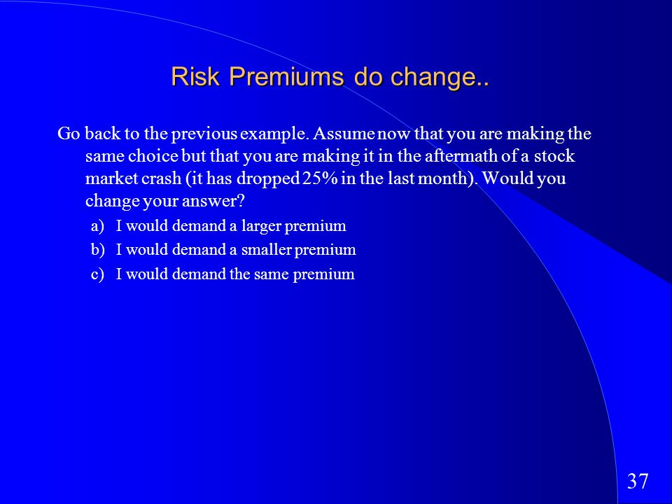 37 Risk Premiums do change.. Go back to the previous example.