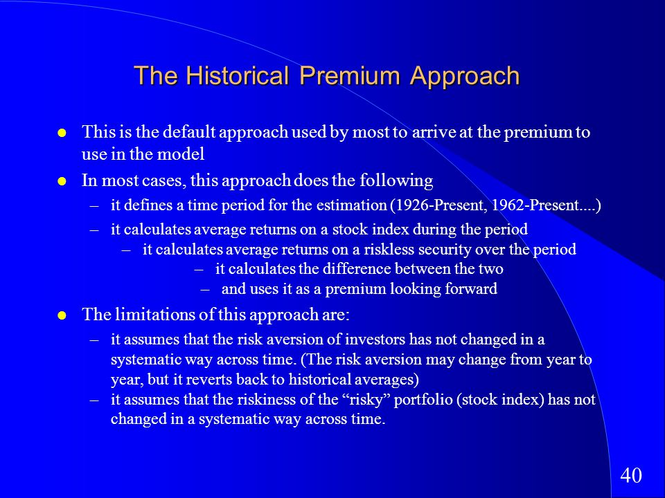 40 The Historical Premium Approach This is the default approach used by most to arrive at the premium to use in the model In most cases, this approach does the following –it defines a time period for the estimation (1926-Present, 1962-Present....) –it calculates average returns on a stock index during the period –it calculates average returns on a riskless security over the period –it calculates the difference between the two –and uses it as a premium looking forward The limitations of this approach are: –it assumes that the risk aversion of investors has not changed in a systematic way across time.