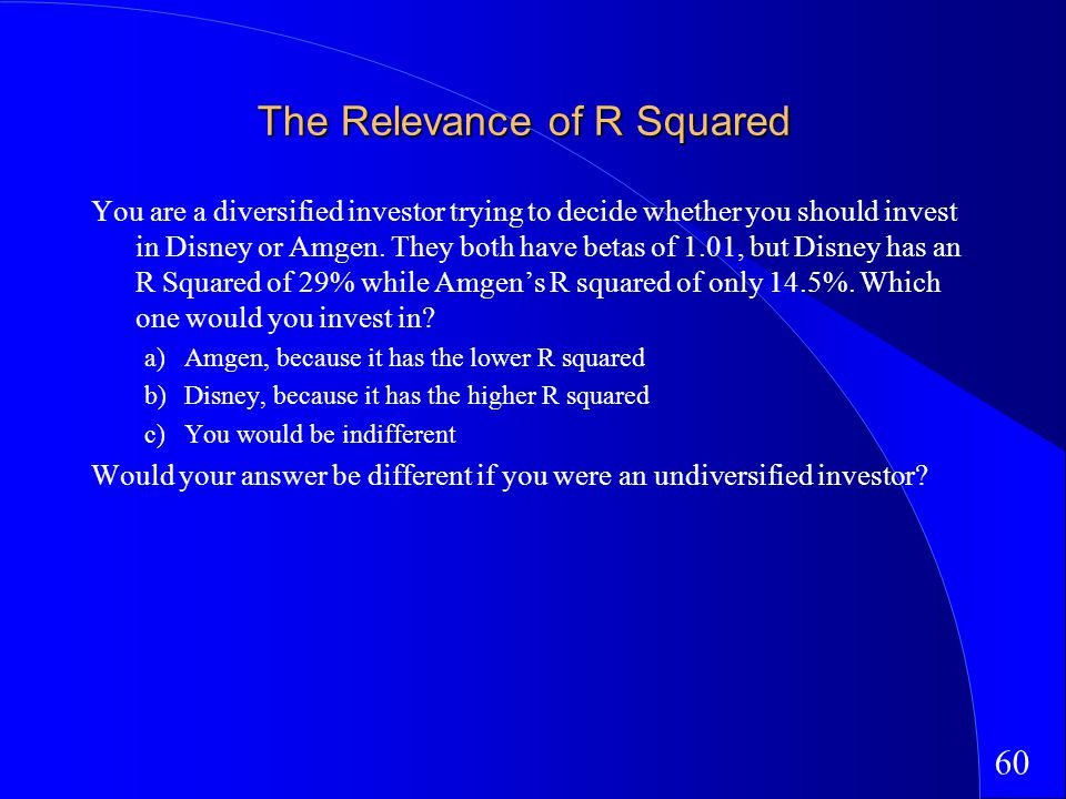 60 The Relevance of R Squared You are a diversified investor trying to decide whether you should invest in Disney or Amgen.