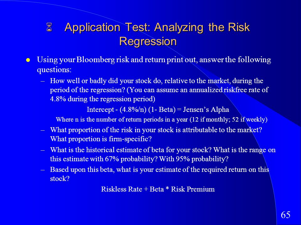 65 Application Test: Analyzing the Risk Regression Application Test: Analyzing the Risk Regression Using your Bloomberg risk and return print out, answer the following questions: –How well or badly did your stock do, relative to the market, during the period of the regression.