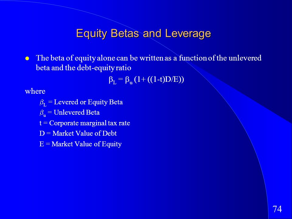 74 Equity Betas and Leverage The beta of equity alone can be written as a function of the unlevered beta and the debt-equity ratio L = u (1+ ((1-t)D/E)) where L = Levered or Equity Beta u = Unlevered Beta t = Corporate marginal tax rate D = Market Value of Debt E = Market Value of Equity