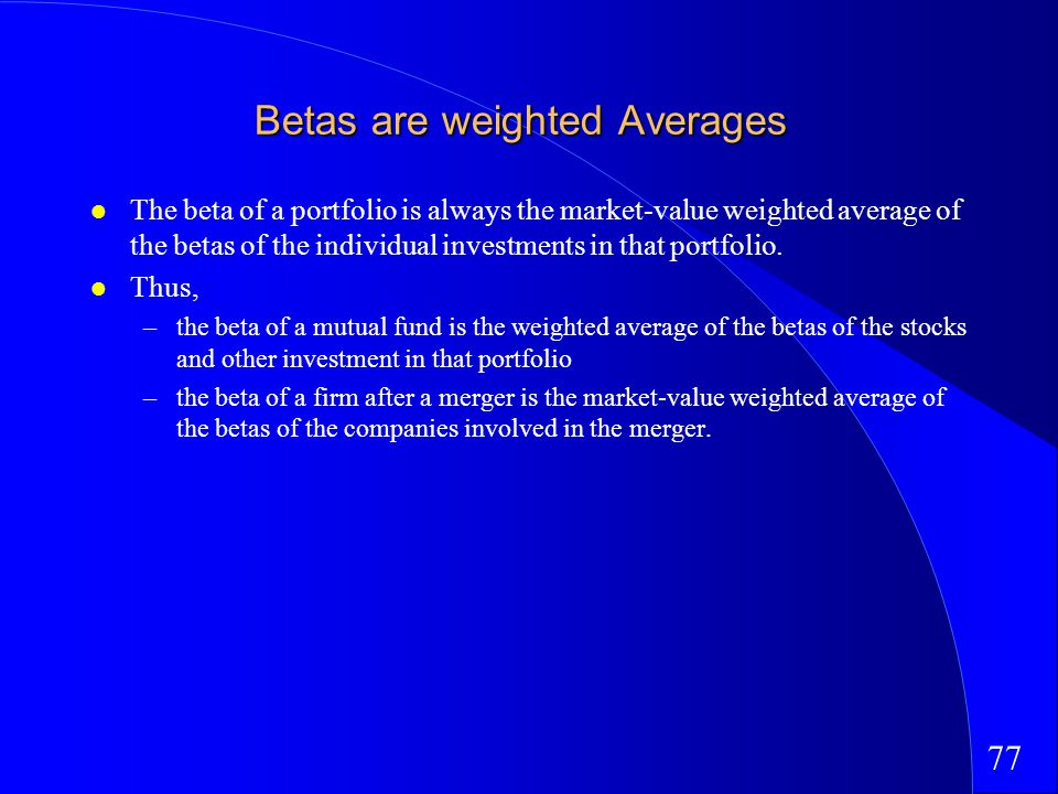 77 Betas are weighted Averages The beta of a portfolio is always the market-value weighted average of the betas of the individual investments in that portfolio.