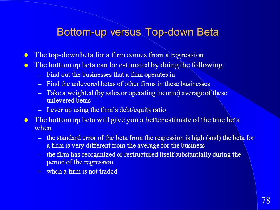 78 Bottom-up versus Top-down Beta The top-down beta for a firm comes from a regression The bottom up beta can be estimated by doing the following: –Find out the businesses that a firm operates in –Find the unlevered betas of other firms in these businesses –Take a weighted (by sales or operating income) average of these unlevered betas –Lever up using the firms debt/equity ratio The bottom up beta will give you a better estimate of the true beta when –the standard error of the beta from the regression is high (and) the beta for a firm is very different from the average for the business –the firm has reorganized or restructured itself substantially during the period of the regression –when a firm is not traded