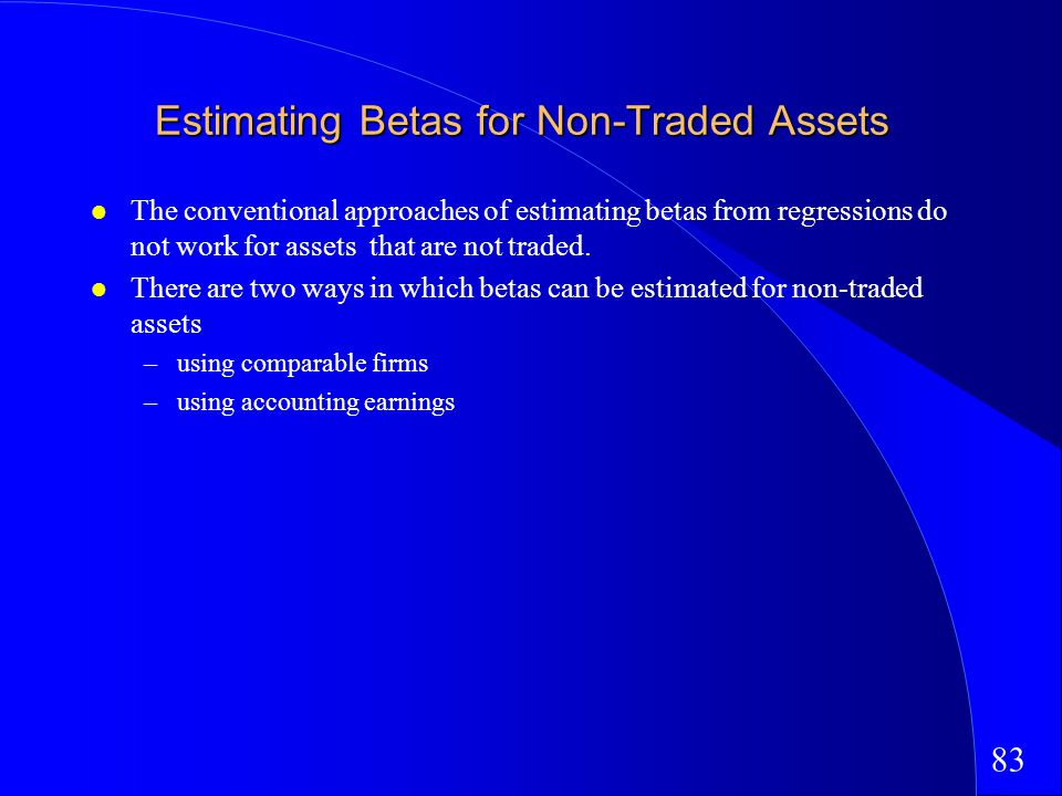 83 Estimating Betas for Non-Traded Assets The conventional approaches of estimating betas from regressions do not work for assets that are not traded.