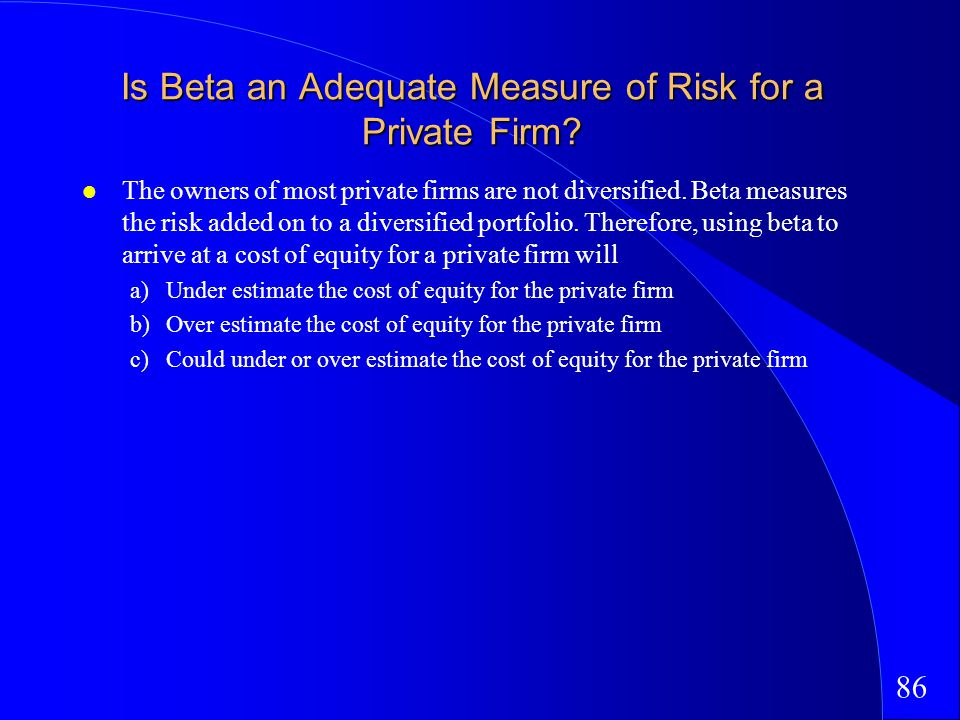 86 Is Beta an Adequate Measure of Risk for a Private Firm.
