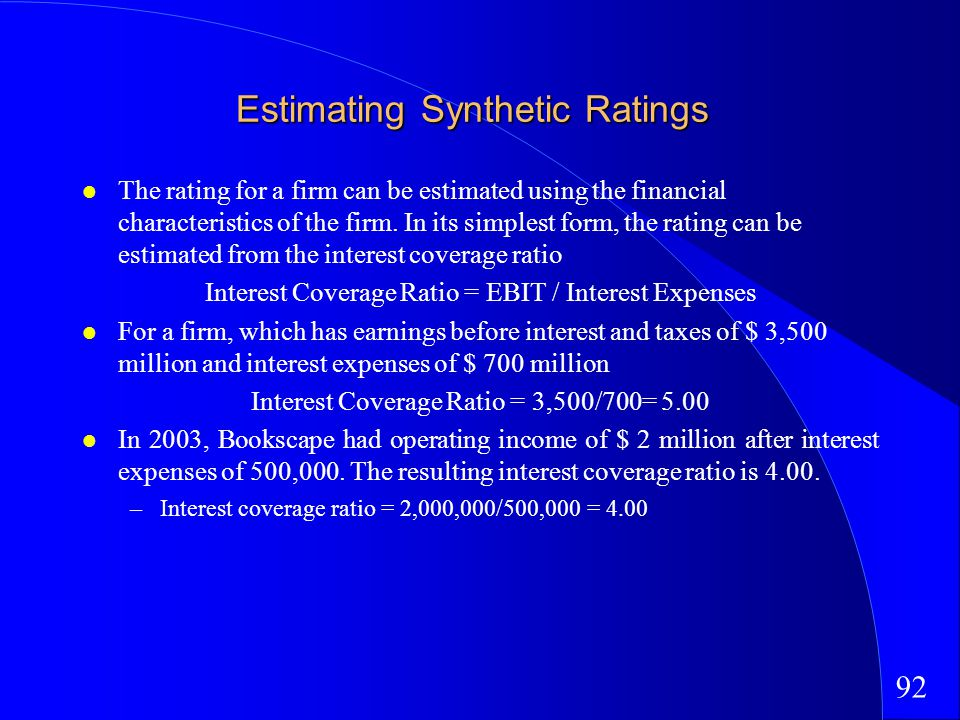 92 Estimating Synthetic Ratings The rating for a firm can be estimated using the financial characteristics of the firm.