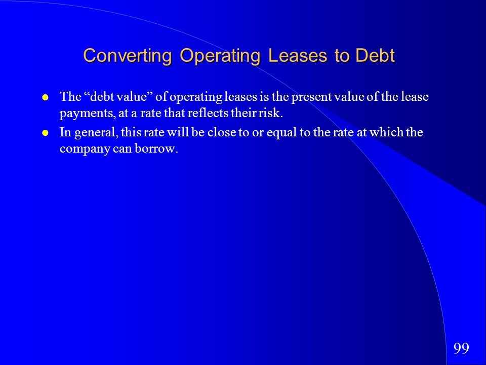 99 Converting Operating Leases to Debt The debt value of operating leases is the present value of the lease payments, at a rate that reflects their risk.