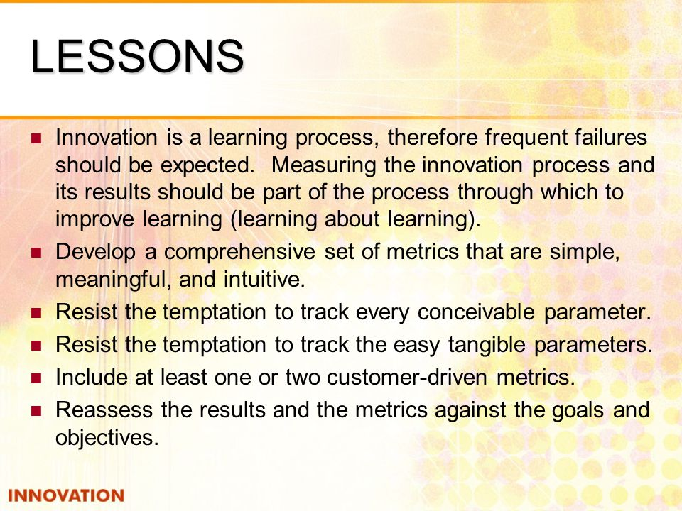 LESSONS Innovation is a learning process, therefore frequent failures should be expected.