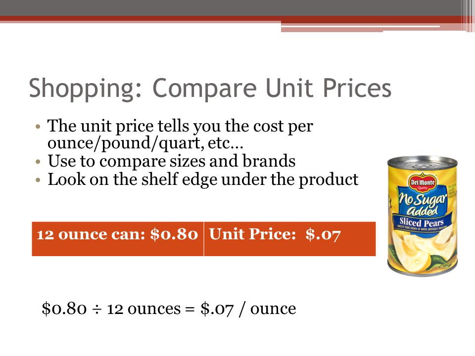 Shopping: Compare Unit Prices The unit price tells you the cost per ounce/pound/quart, etc… Use to compare sizes and brands Look on the shelf edge und