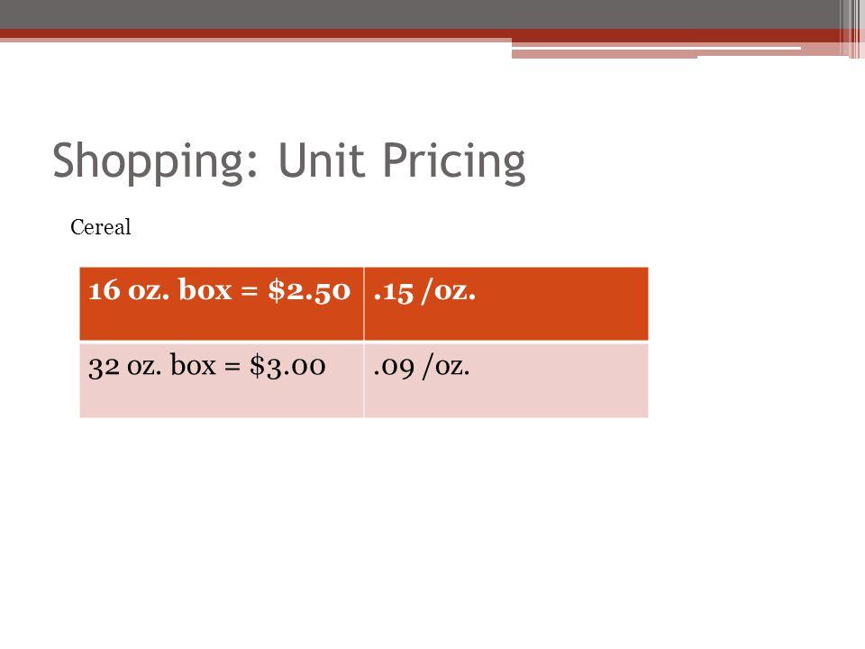 Shopping: Unit Pricing 16 oz. box = $2.50.15 /oz. 32 oz. box = $3.00.09 /oz. Cereal