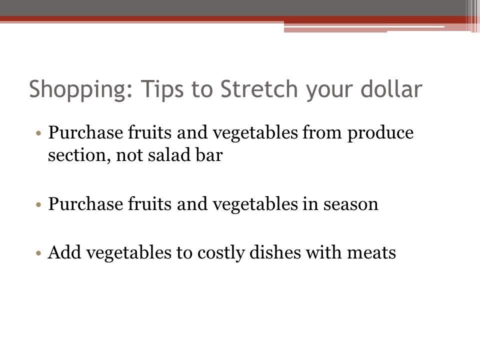 Shopping: Tips to Stretch your dollar Purchase fruits and vegetables from produce section, not salad bar Purchase fruits and vegetables in season Add