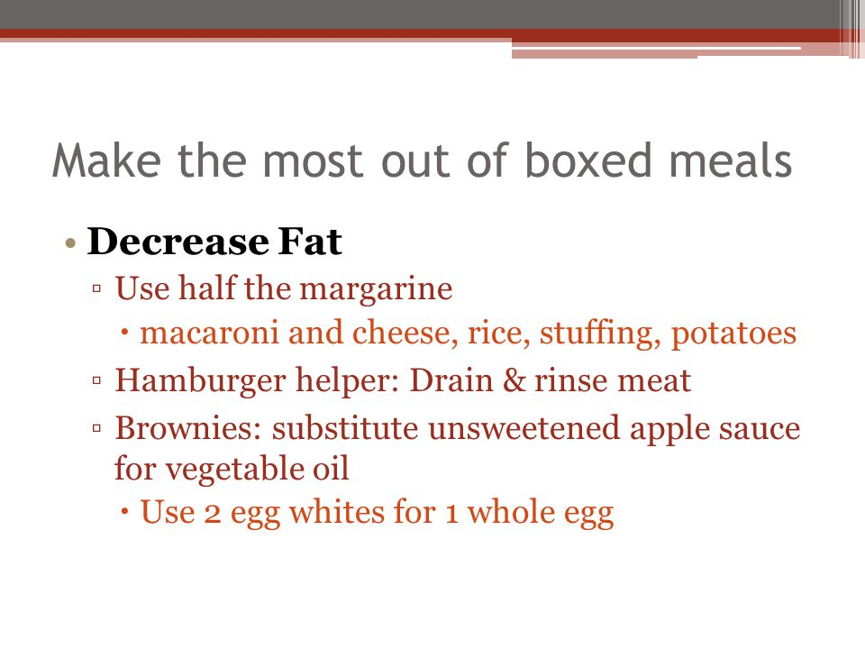 Make the most out of boxed meals Decrease Fat Use half the margarine macaroni and cheese, rice, stuffing, potatoes Hamburger helper: Drain & rinse mea