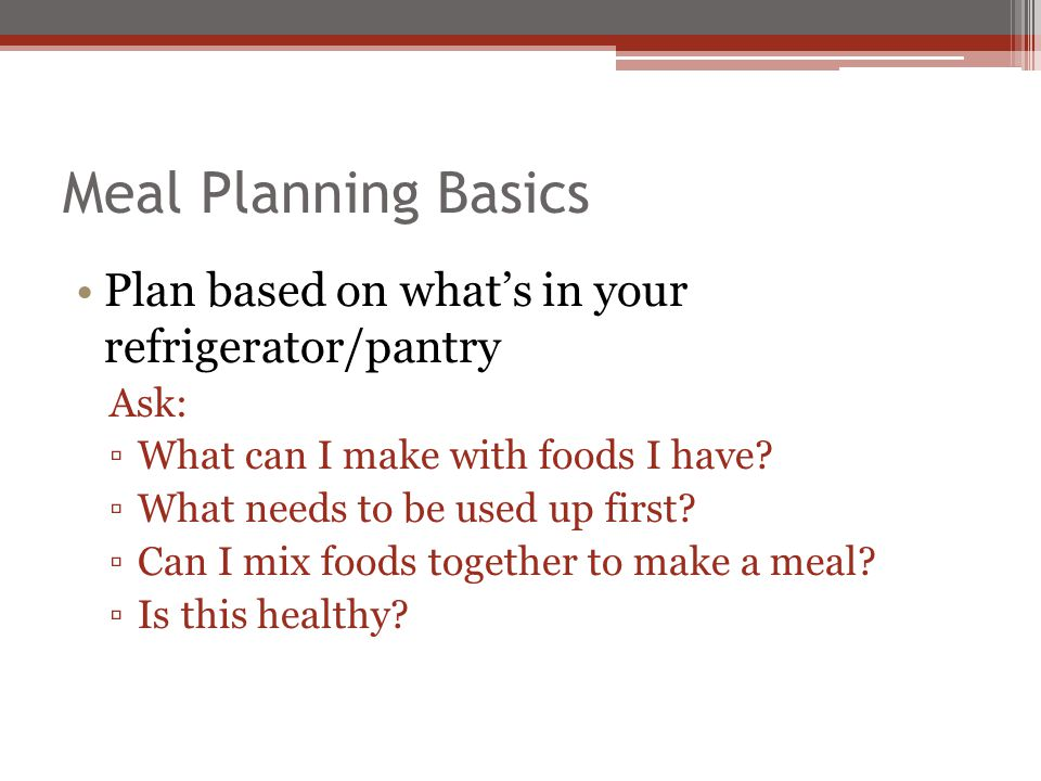 Meal Planning Basics Plan some meals that dont have meat Goal: Twice a week Use beans, eggs, peanut butter Check grocery ads Circle foods you need Make a list