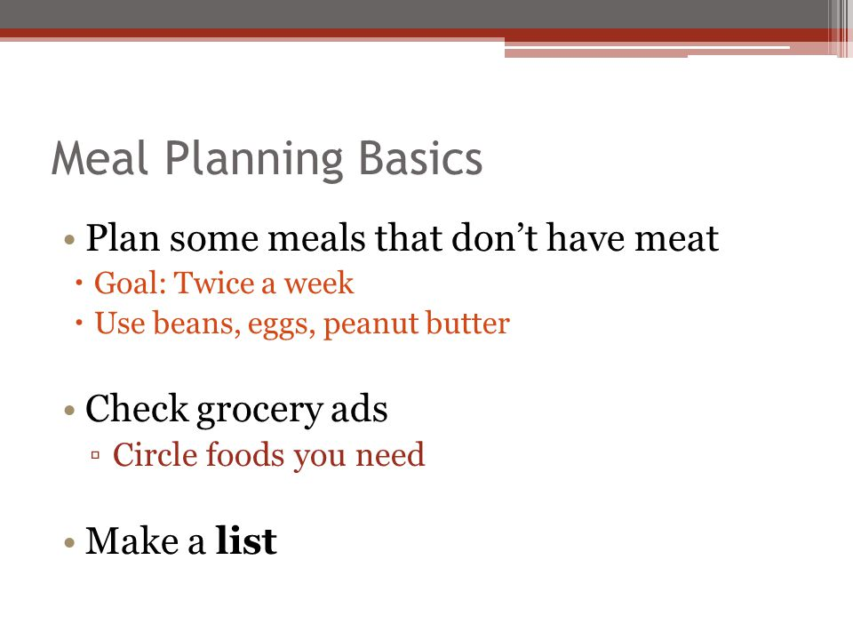 Meal Planning Basics Plan some meals that dont have meat Goal: Twice a week Use beans, eggs, peanut butter Check grocery ads Circle foods you need Mak