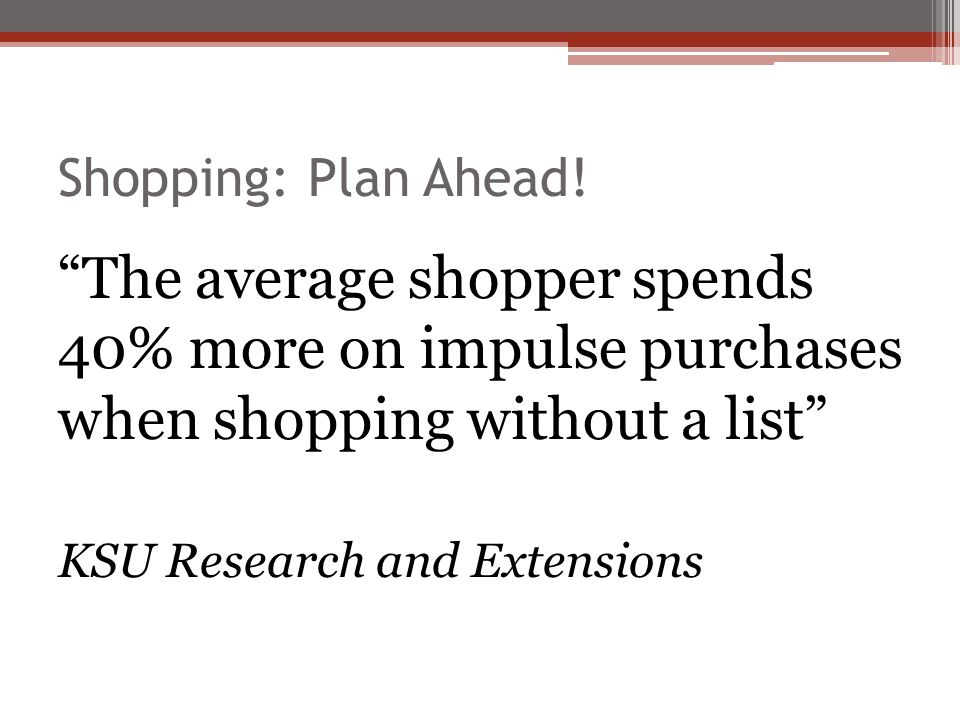 Shopping: Plan Ahead! The average shopper spends 40% more on impulse purchases when shopping without a list KSU Research and Extensions