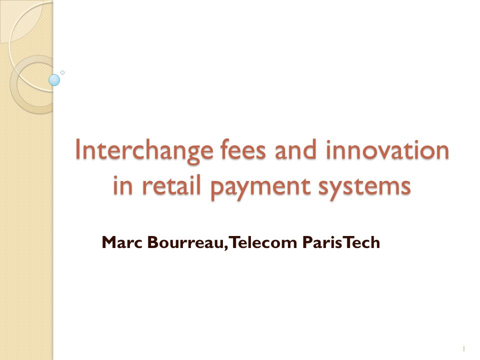 Interchange fees and innovation in retail payment systems Marc Bourreau, Telecom ParisTech 1