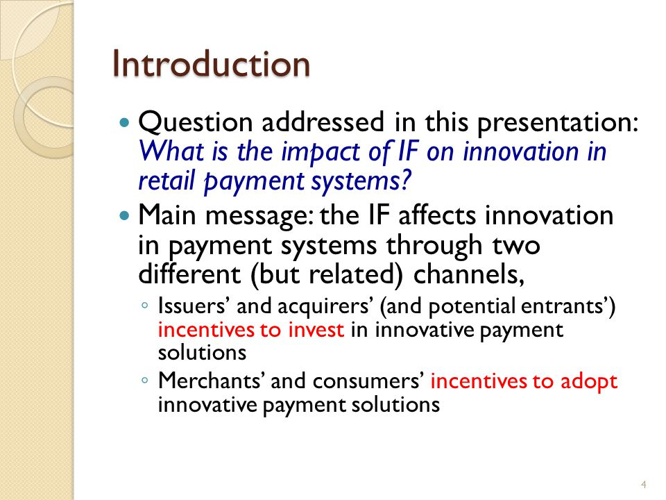 Introduction Question addressed in this presentation: What is the impact of IF on innovation in retail payment systems? Main message: the IF affects i