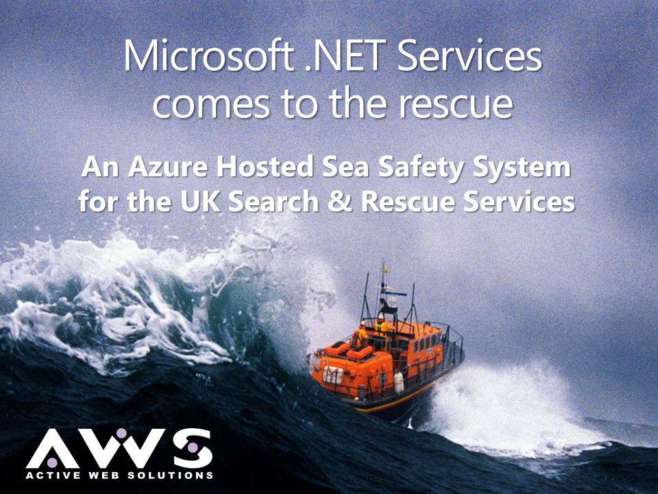 Microsoft.NET Services comes to the rescue An Azure Hosted Sea Safety System for the UK Search & Rescue Services