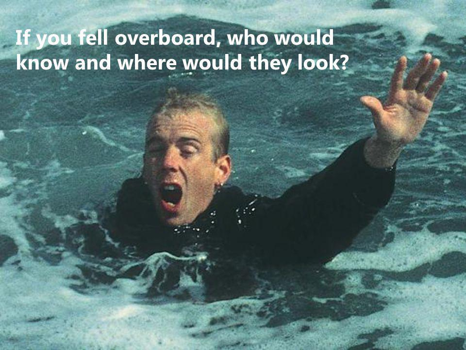 If you fell overboard, who would know and where would they look