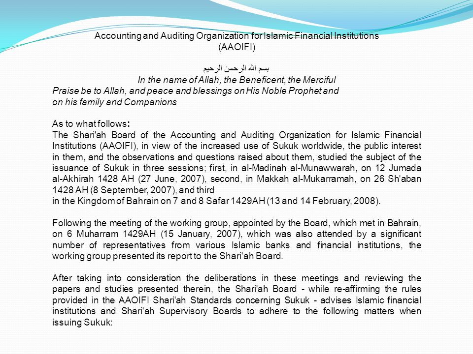 (AAOIFI) بسم الله الرحمن الرحيم In the name of Allah, the Beneficent, the Merciful Praise be to Allah, and peace and blessings on His Noble Prophet and on his family and Companions As to what follows: The Shari ah Board of the Accounting and Auditing Organization for Islamic Financial Institutions (AAOIFI), in view of the increased use of Sukuk worldwide, the public interest in them, and the observations and questions raised about them, studied the subject of the issuance of Sukuk in three sessions; first, in al-Madinah al-Munawwarah, on 12 Jumada al-Akhirah 1428 AH (27 June, 2007), second, in Makkah al-Mukarramah, on 26 Sh aban 1428 AH (8 September, 2007), and third in the Kingdom of Bahrain on 7 and 8 Safar 1429AH (13 and 14 February, 2008).