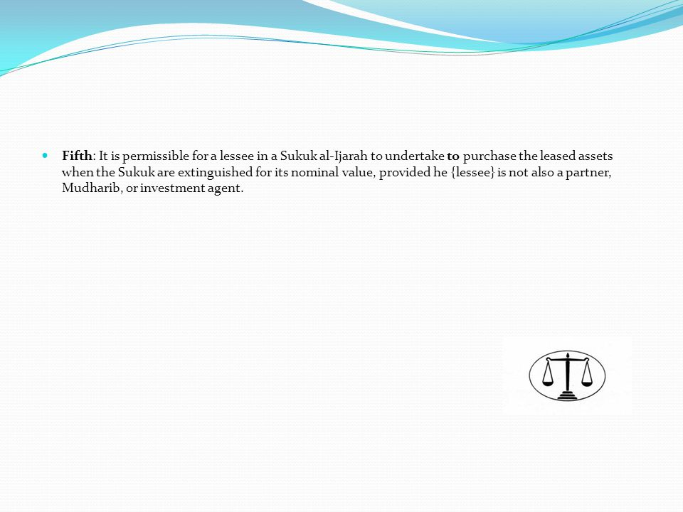 Fifth: It is permissible for a lessee in a Sukuk al-Ijarah to undertake to purchase the leased assets when the Sukuk are extinguished for its nominal value, provided he {lessee} is not also a partner, Mudharib, or investment agent.