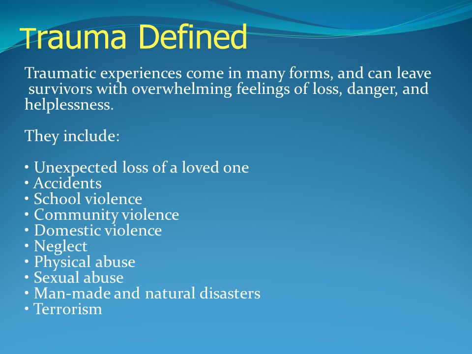T rauma Defined Traumatic experiences come in many forms, and can leave survivors with overwhelming feelings of loss, danger, and helplessness. They i
