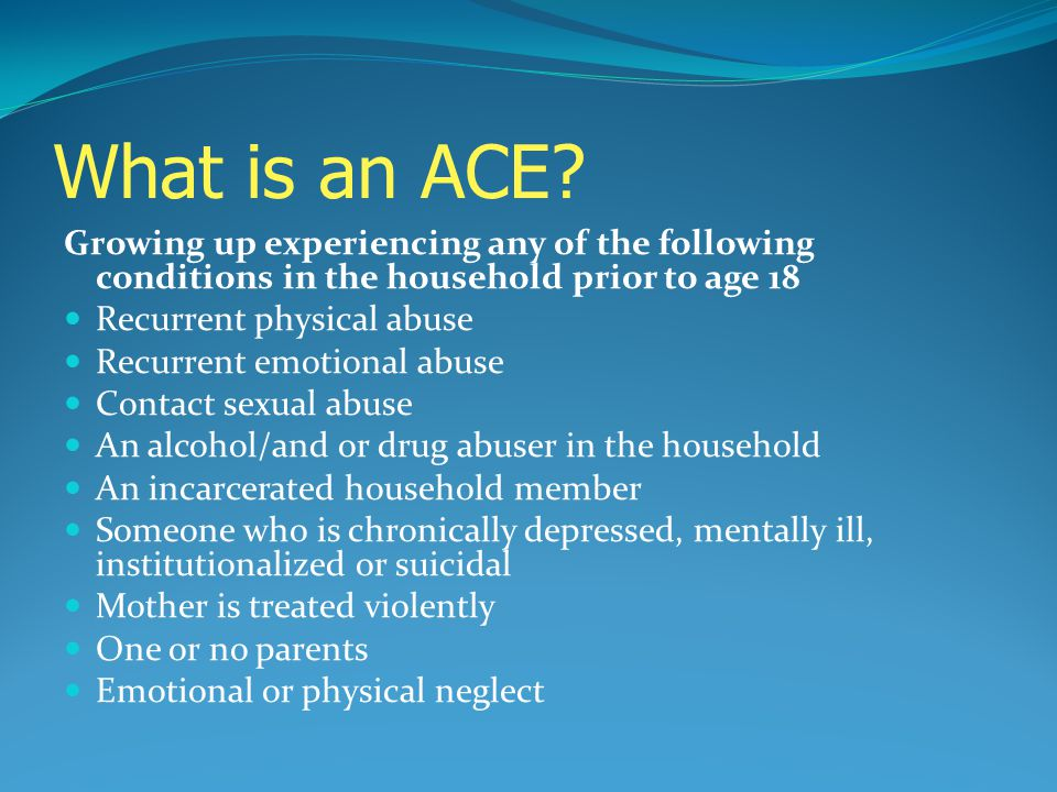 What is an ACE? Growing up experiencing any of the following conditions in the household prior to age 18 Recurrent physical abuse Recurrent emotional