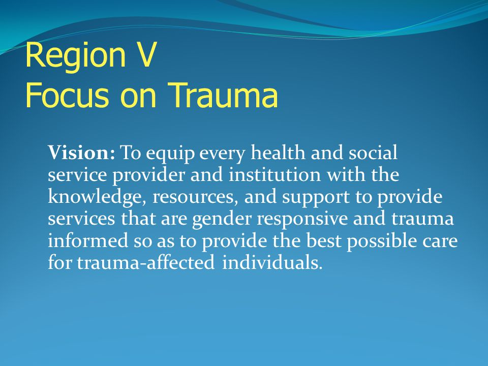 Region V Focus on Trauma Vision: To equip every health and social service provider and institution with the knowledge, resources, and support to provi