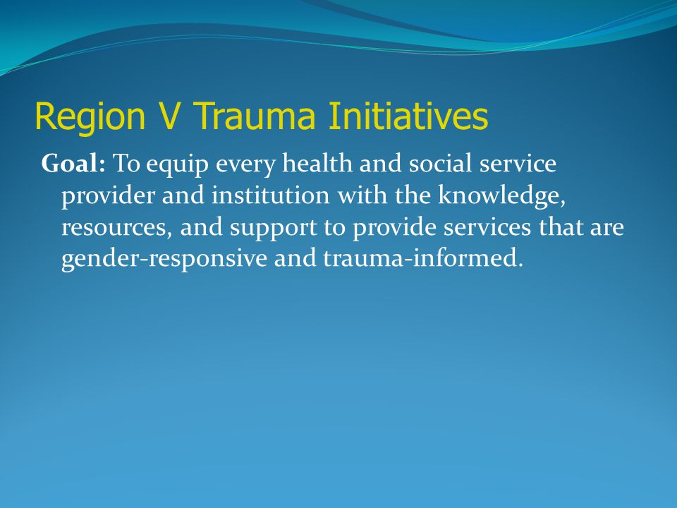 Region V Trauma Initiatives Goal: To equip every health and social service provider and institution with the knowledge, resources, and support to prov