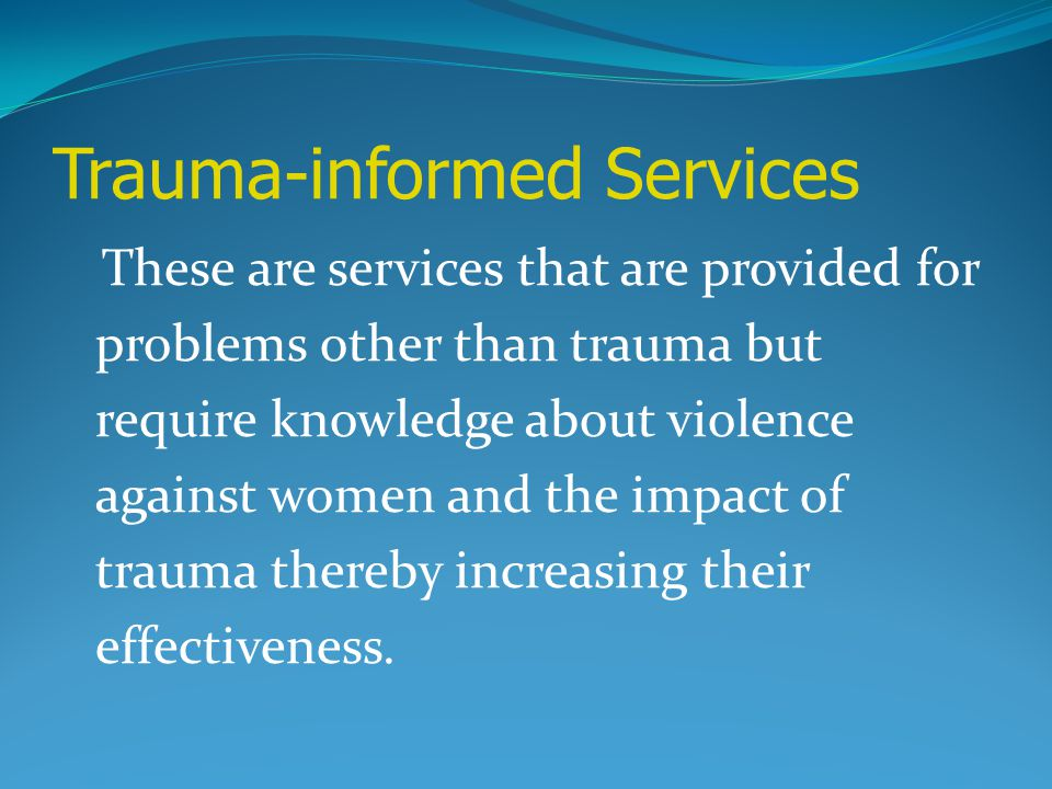 Trauma-informed Services These are services that are provided for problems other than trauma but require knowledge about violence against women and th