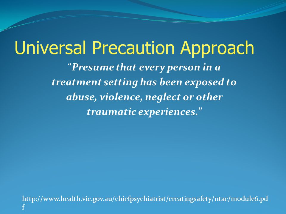 Universal Precaution Approach Presume that every person in a treatment setting has been exposed to abuse, violence, neglect or other traumatic experie