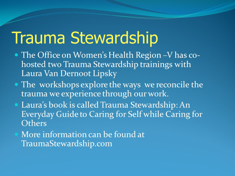 Trauma Stewardship The Office on Womens Health Region –V has co- hosted two Trauma Stewardship trainings with Laura Van Dernoot Lipsky The workshops e