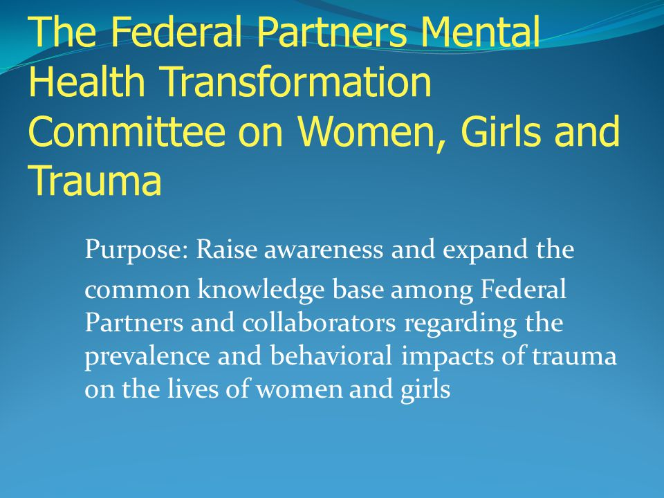 The Federal Partners Mental Health Transformation Committee on Women, Girls and Trauma Purpose: Raise awareness and expand the common knowledge base a