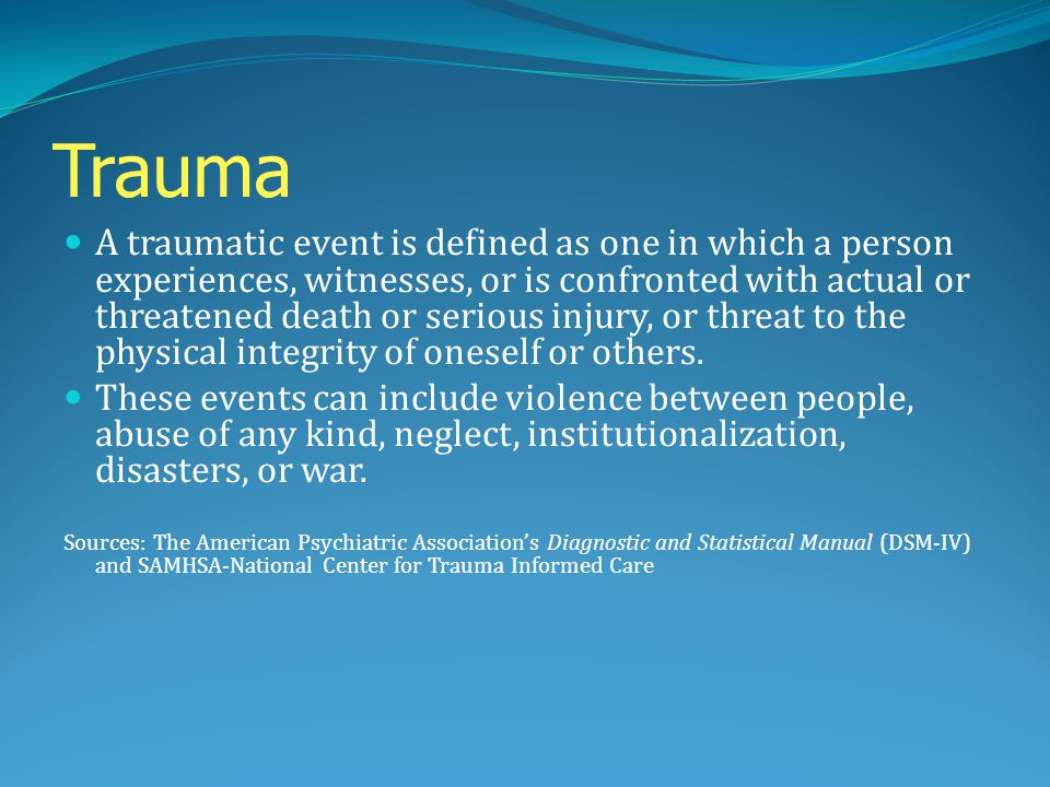 Trauma A traumatic event is defined as one in which a person experiences, witnesses, or is confronted with actual or threatened death or serious injur