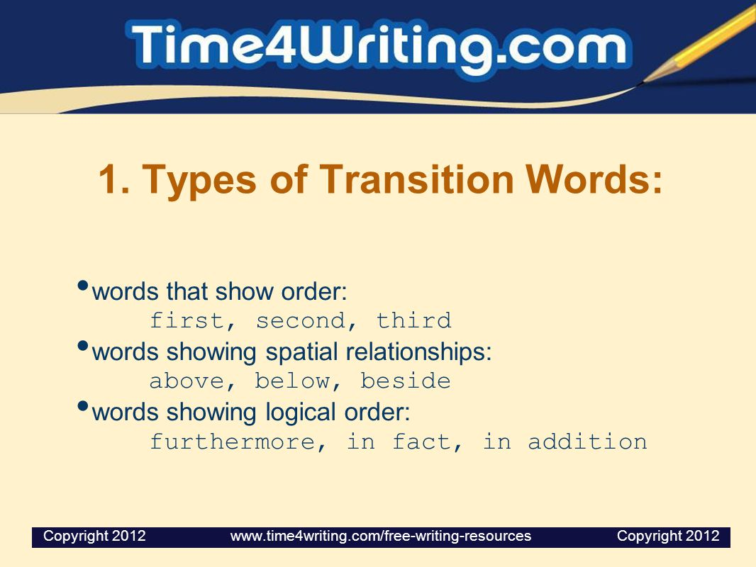 1. Types of Transition Words: words that show order: first, second, third words showing spatial relationships: above, below, beside words showing logi