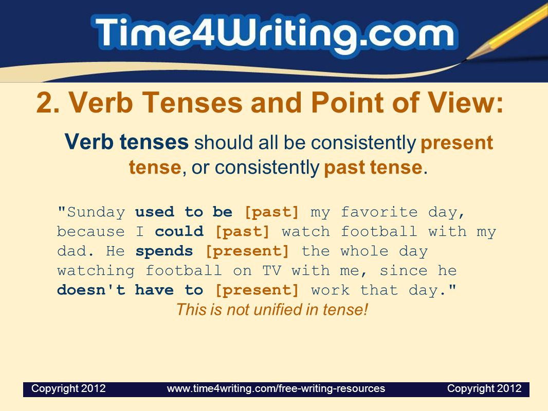 2. Verb Tenses and Point of View: Verb tenses should all be consistently present tense, or consistently past tense.