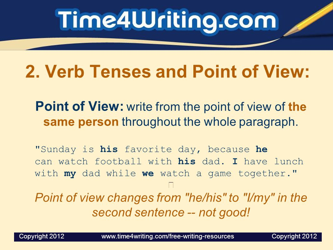2. Verb Tenses and Point of View: Point of View: write from the point of view of the same person throughout the whole paragraph.