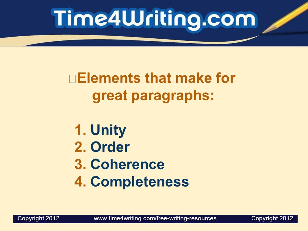 Elements that make for great paragraphs: 1. Unity 2. Order 3. Coherence 4. Completeness Copyright 2012 www.time4writing.com/free-writing-resources Cop