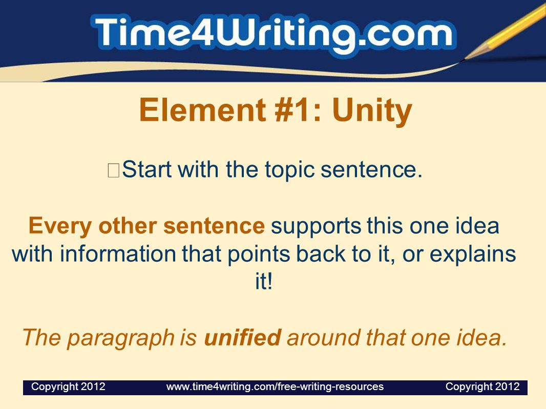 Element #1: Unity Start with the topic sentence. Every other sentence supports this one idea with information that points back to it, or explains it!