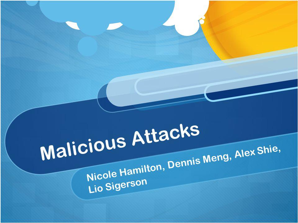 Malicious Attacks Nicole Hamilton, Dennis Meng, Alex Shie, Lio Sigerson