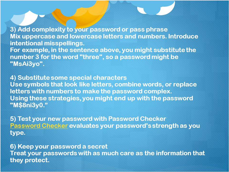 3) Add complexity to your password or pass phrase Mix uppercase and lowercase letters and numbers. Introduce intentional misspellings. For example, in