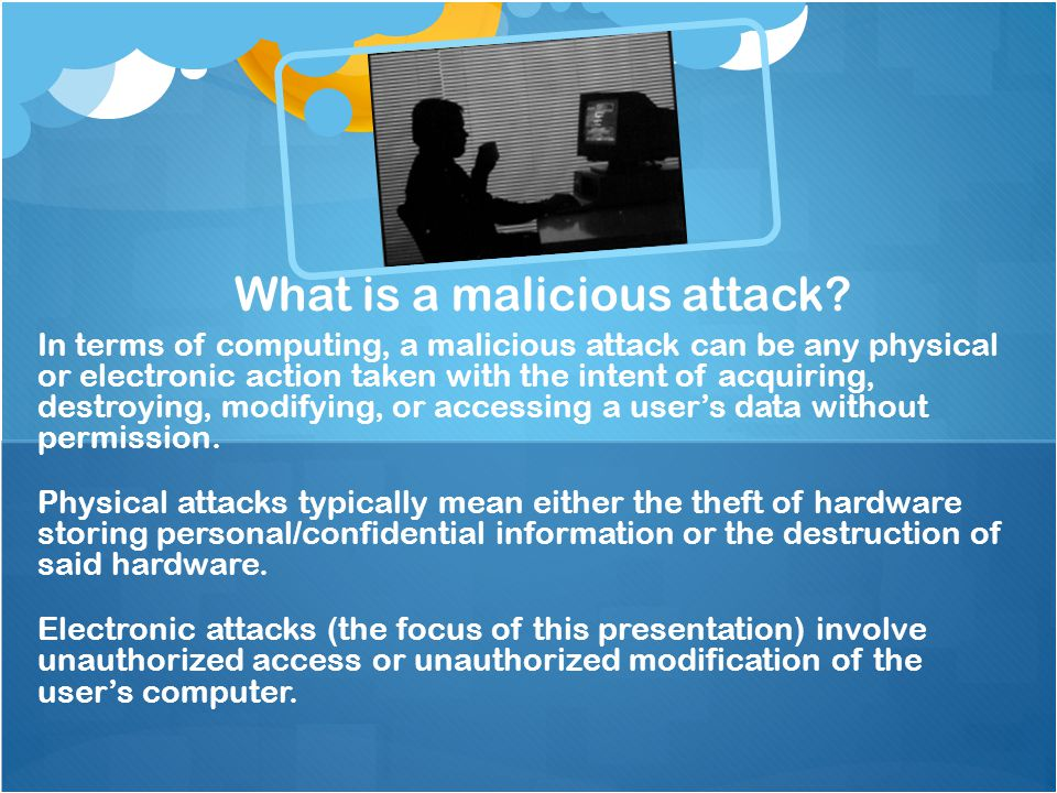 In terms of computing, a malicious attack can be any physical or electronic action taken with the intent of acquiring, destroying, modifying, or acces