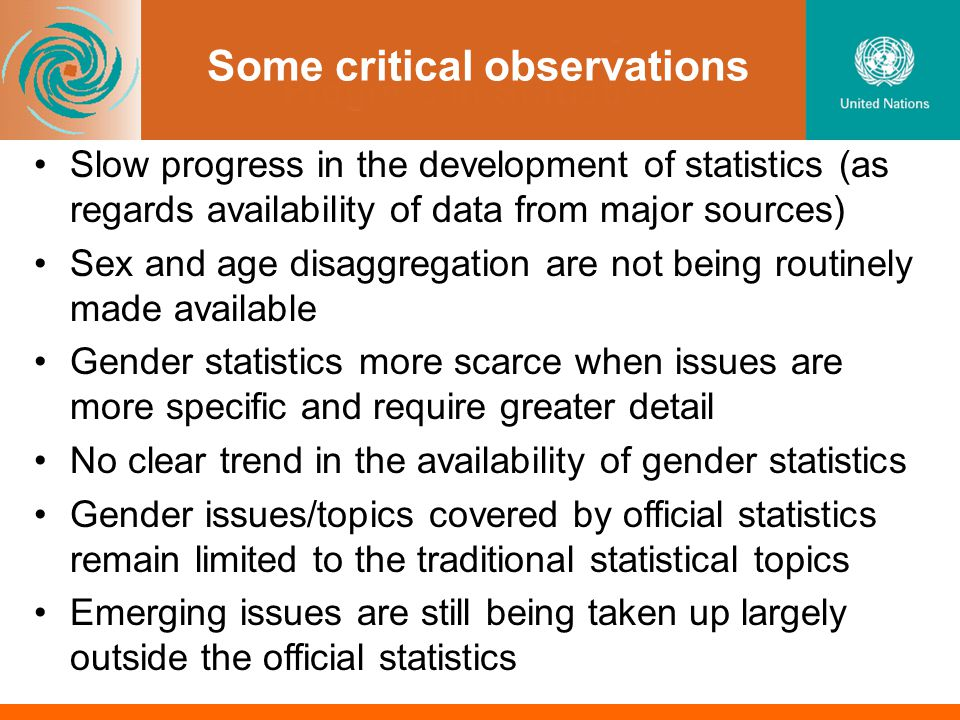Some critical observations Slow progress in the development of statistics (as regards availability of data from major sources) Sex and age disaggregation are not being routinely made available Gender statistics more scarce when issues are more specific and require greater detail No clear trend in the availability of gender statistics Gender issues/topics covered by official statistics remain limited to the traditional statistical topics Emerging issues are still being taken up largely outside the official statistics