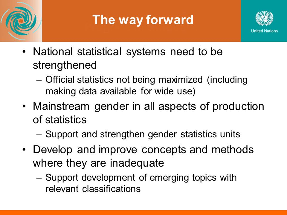The way forward National statistical systems need to be strengthened –Official statistics not being maximized (including making data available for wide use) Mainstream gender in all aspects of production of statistics –Support and strengthen gender statistics units Develop and improve concepts and methods where they are inadequate –Support development of emerging topics with relevant classifications