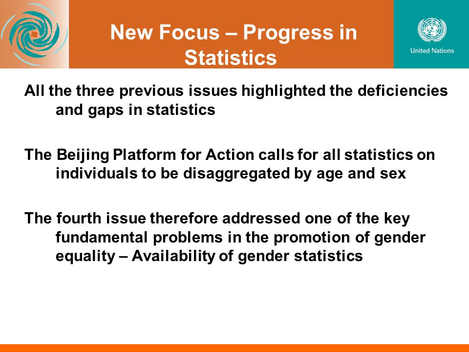 New Focus – Progress in Statistics All the three previous issues highlighted the deficiencies and gaps in statistics The Beijing Platform for Action calls for all statistics on individuals to be disaggregated by age and sex The fourth issue therefore addressed one of the key fundamental problems in the promotion of gender equality – Availability of gender statistics