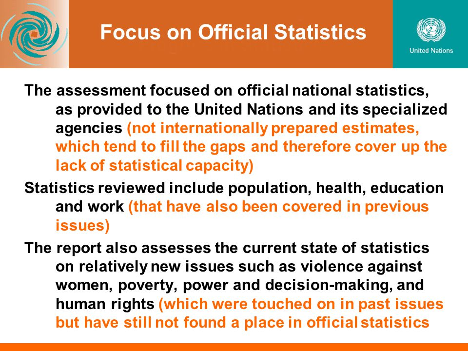 Focus on Official Statistics The assessment focused on official national statistics, as provided to the United Nations and its specialized agencies (not internationally prepared estimates, which tend to fill the gaps and therefore cover up the lack of statistical capacity) Statistics reviewed include population, health, education and work (that have also been covered in previous issues) The report also assesses the current state of statistics on relatively new issues such as violence against women, poverty, power and decision-making, and human rights (which were touched on in past issues but have still not found a place in official statistics