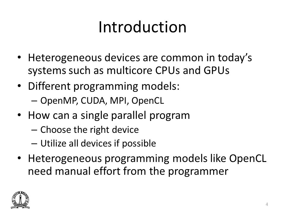 Introduction Heterogeneous devices are common in todays systems such as multicore CPUs and GPUs Different programming models: – OpenMP, CUDA, MPI, Ope