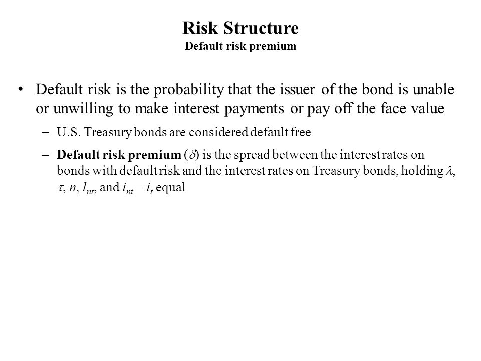 Risk Structure Default risk premium Default risk is the probability that the issuer of the bond is unable or unwilling to make interest payments or pa